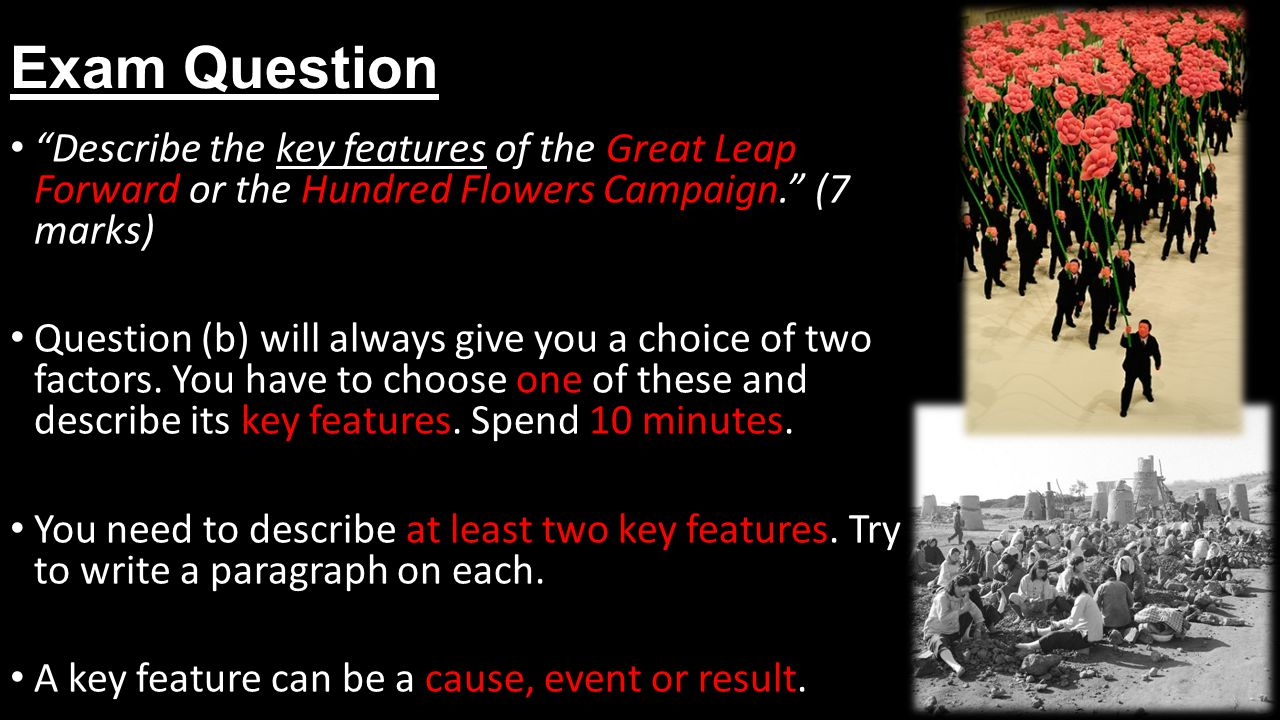 Exam Question Describe the key features of the Great Leap Forward or the Hundred Flowers Campaign. (7 marks) Question (b) will always give you a choice of two factors.