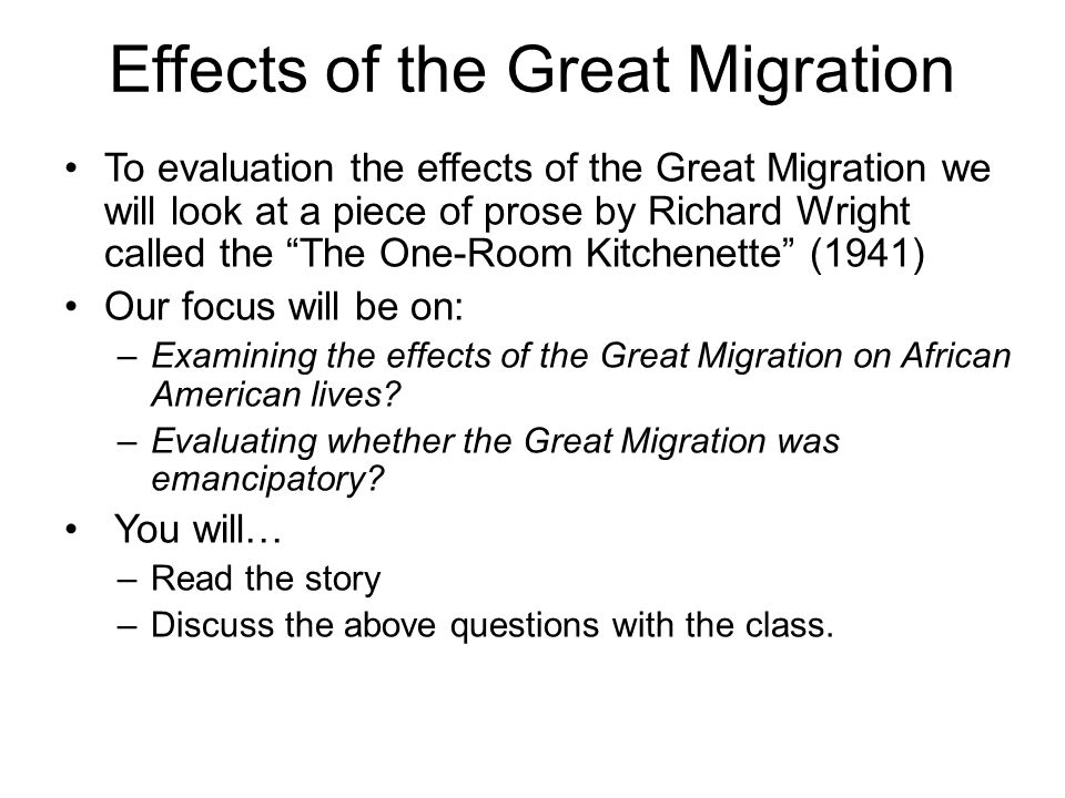 Effects of the Great Migration To evaluation the effects of the Great Migration we will look at a piece of prose by Richard Wright called the The One-Room Kitchenette (1941) Our focus will be on: –Examining the effects of the Great Migration on African American lives.