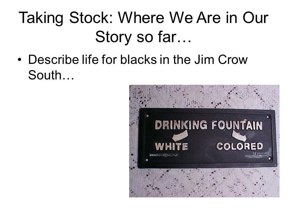 Taking Stock: Where We Are in Our Story so far… Describe life for blacks in the Jim Crow South…