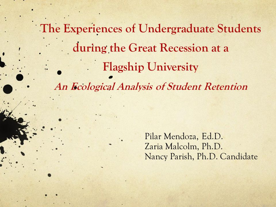 The Experiences of Undergraduate Students during the Great Recession at a Flagship University An Ecological Analysis of Student Retention Pilar Mendoza, Ed.D.
