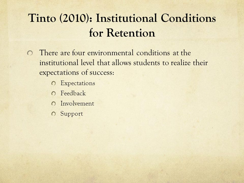 Tinto (2010): Institutional Conditions for Retention There are four environmental conditions at the institutional level that allows students to realize their expectations of success: Expectations Feedback Involvement Support