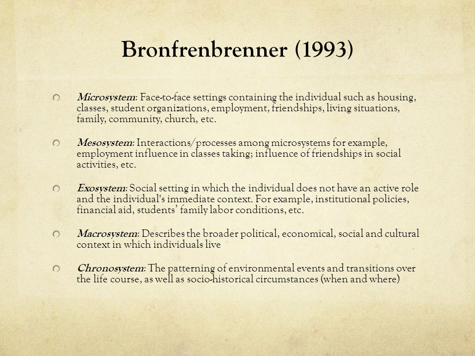 Bronfrenbrenner (1993) Microsystem : Face-to-face settings containing the individual such as housing, classes, student organizations, employment, friendships, living situations, family, community, church, etc.