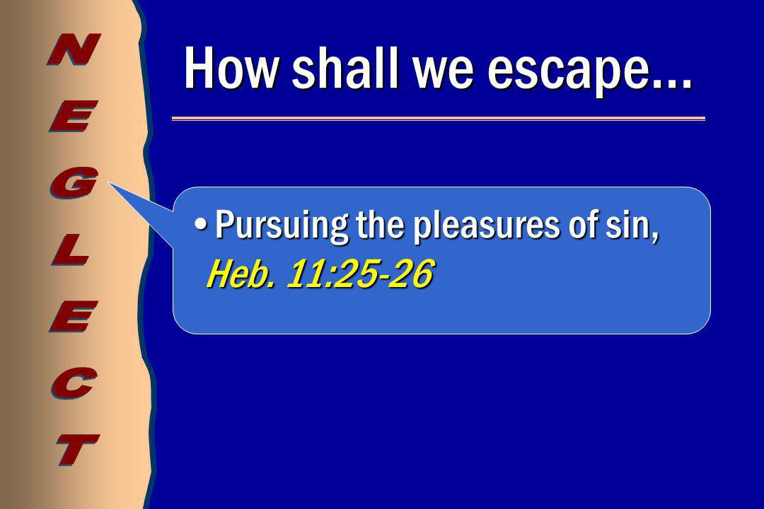How shall we escape… Pursuing the pleasures of sin, Heb.