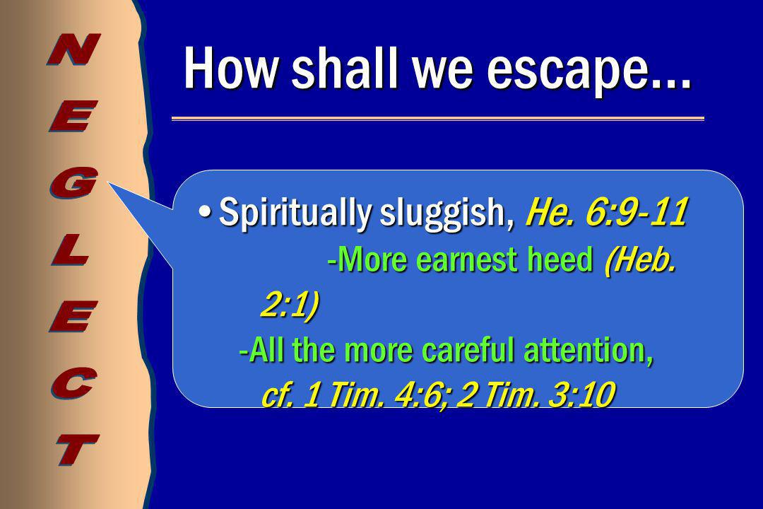 How shall we escape… Spiritually sluggish, He. 6:9-11Spiritually sluggish, He. 6:9-11 -More earnest heed (Heb. 2:1) -All the more careful attention, c