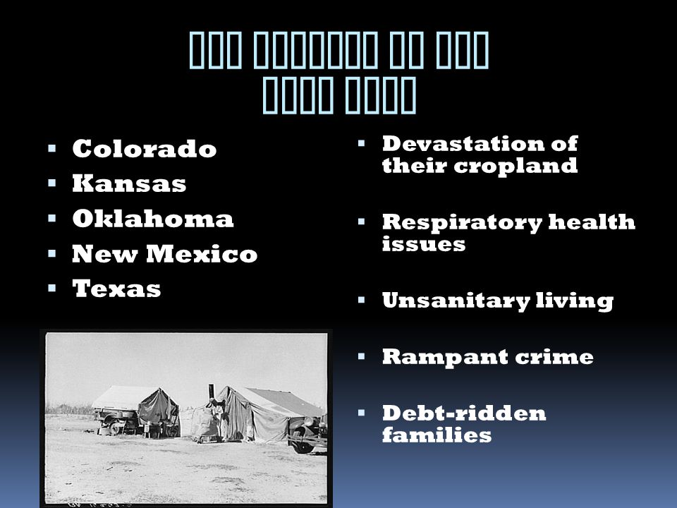 THE VICTIMS OF THE DUST BOWL  Colorado  Kansas  Oklahoma  New Mexico  Texas  Devastation of their cropland  Respiratory health issues  Unsanitary living  Rampant crime  Debt-ridden families