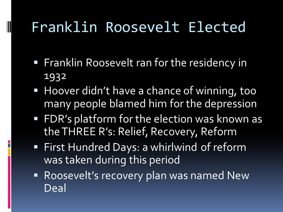 Franklin Roosevelt Elected  Franklin Roosevelt ran for the residency in 1932  Hoover didn't have a chance of winning, too many people blamed him for the depression  FDR's platform for the election was known as the THREE R's: Relief, Recovery, Reform  First Hundred Days: a whirlwind of reform was taken during this period  Roosevelt's recovery plan was named New Deal