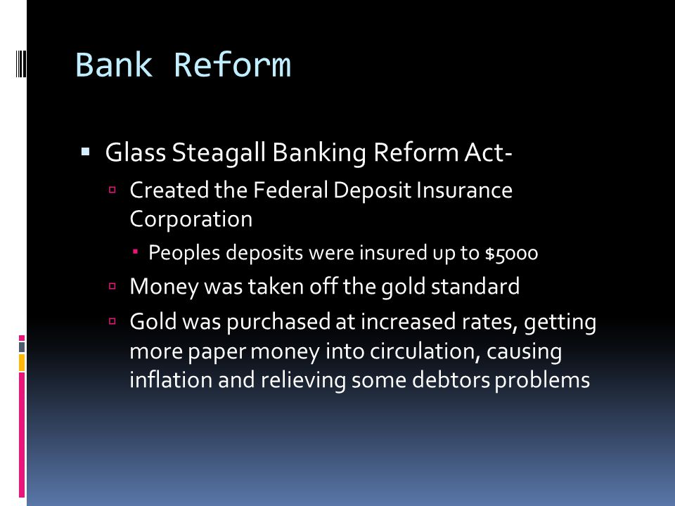 Bank Reform  Glass Steagall Banking Reform Act-  Created the Federal Deposit Insurance Corporation  Peoples deposits were insured up to $5000  Money was taken off the gold standard  Gold was purchased at increased rates, getting more paper money into circulation, causing inflation and relieving some debtors problems