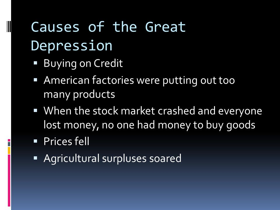 Causes of the Great Depression  Buying on Credit  American factories were putting out too many products  When the stock market crashed and everyone lost money, no one had money to buy goods  Prices fell  Agricultural surpluses soared