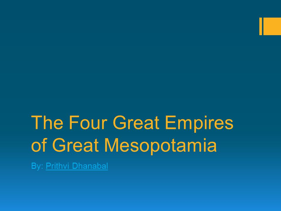 The Four Great Empires of Great Mesopotamia By: Prithvi Dhanabal