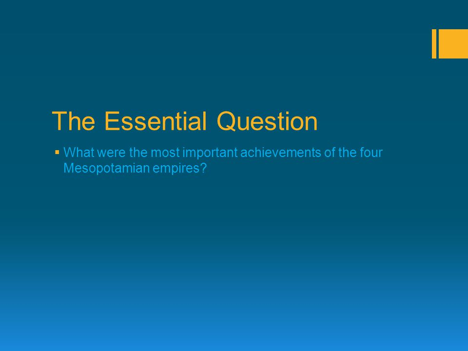 The Essential Question  What were the most important achievements of the four Mesopotamian empires?