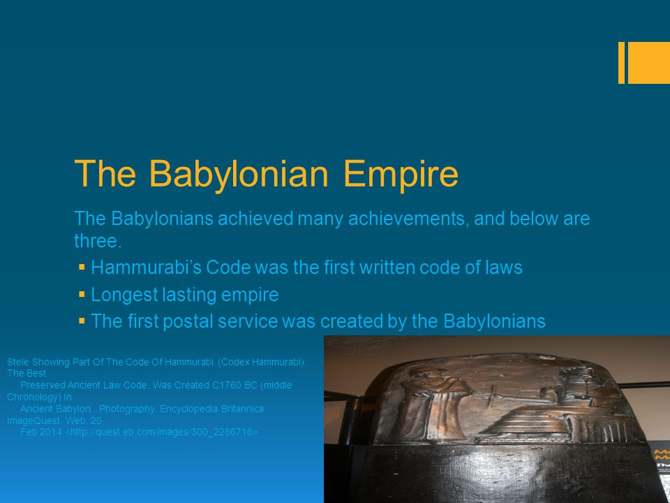 The Babylonian Empire The Babylonians achieved many achievements, and below are three.  Hammurabi's Code was the first written code of laws  Longest