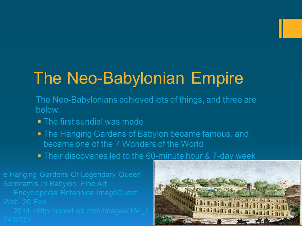 The Neo-Babylonian Empire The Neo-Babylonians achieved lots of things, and three are below. TThe first sundial was made TThe Hanging Gardens of Ba