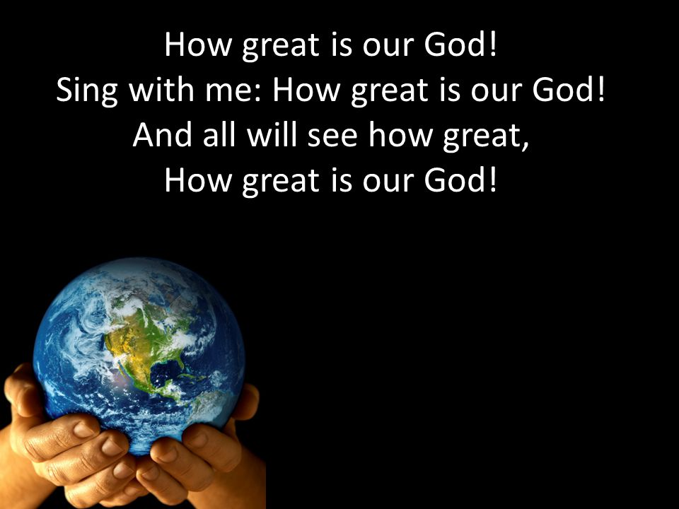 How great is our God! Sing with me: How great is our God! And all will see how great, How great is our God!