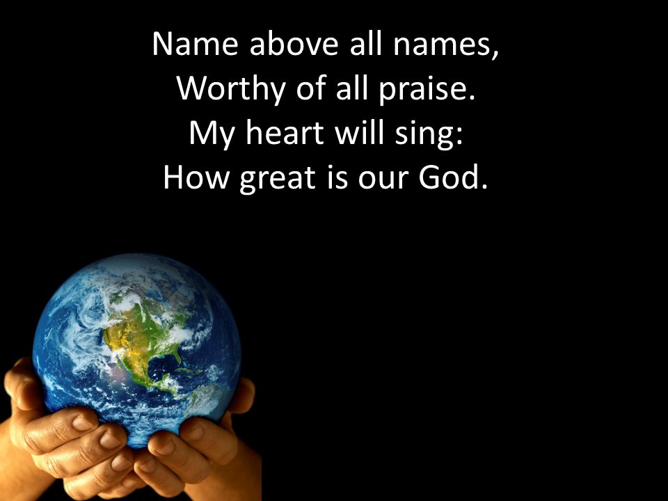 Name above all names, Worthy of all praise. My heart will sing: How great is our God.
