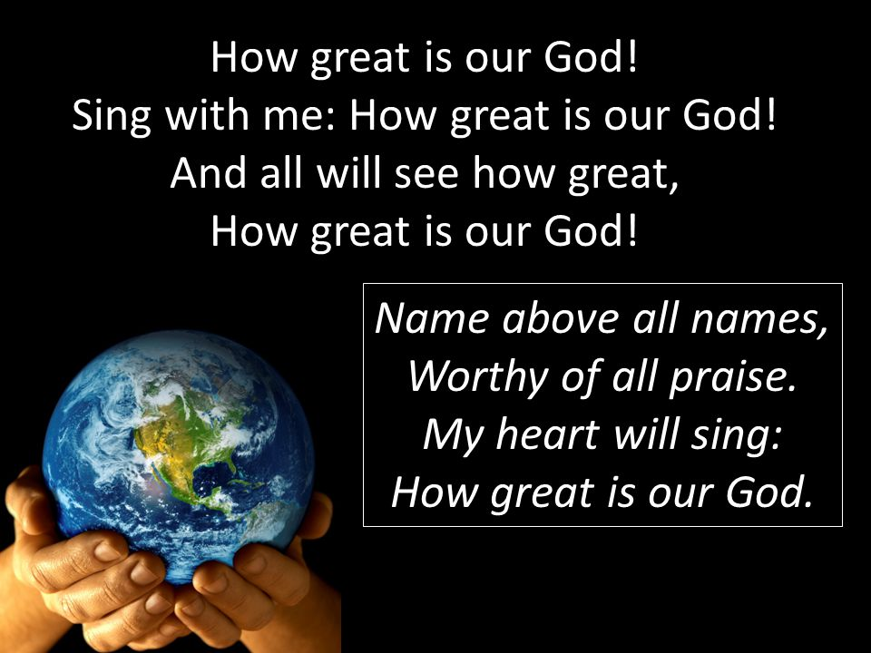 How great is our God! Sing with me: How great is our God! And all will see how great, How great is our God! Name above all names, Worthy of all praise