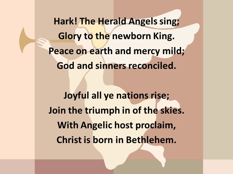 Hark! The Herald Angels sing; Glory to the newborn King. Peace on earth and mercy mild; God and sinners reconciled. Joyful all ye nations rise; Join t