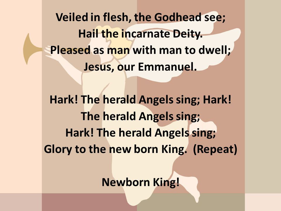 Veiled in flesh, the Godhead see; Hail the incarnate Deity. Pleased as man with man to dwell; Jesus, our Emmanuel. Hark! The herald Angels sing; Hark!