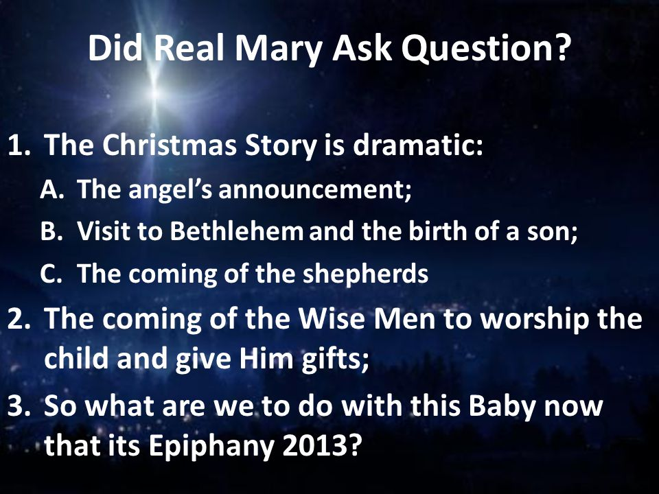 Did Real Mary Ask Question? 1.The Christmas Story is dramatic: A.The angel's announcement; B.Visit to Bethlehem and the birth of a son; C.The coming o