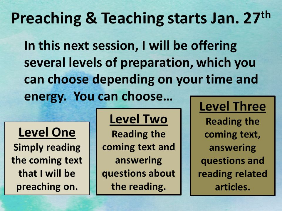 Preaching & Teaching starts Jan. 27 th In this next session, I will be offering several levels of preparation, which you can choose depending on your