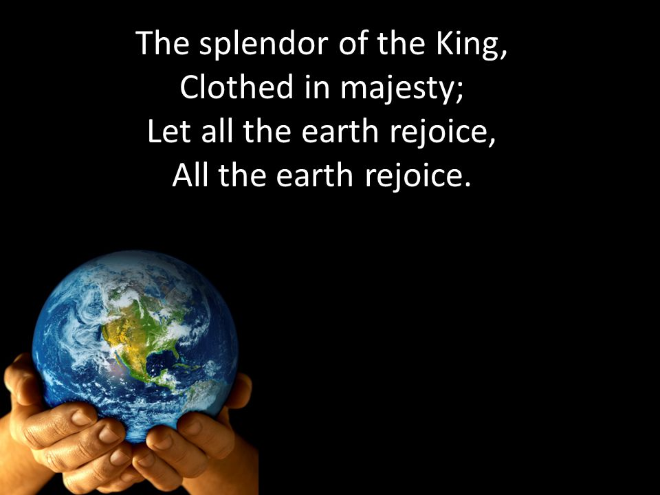 The splendor of the King, Clothed in majesty; Let all the earth rejoice, All the earth rejoice.