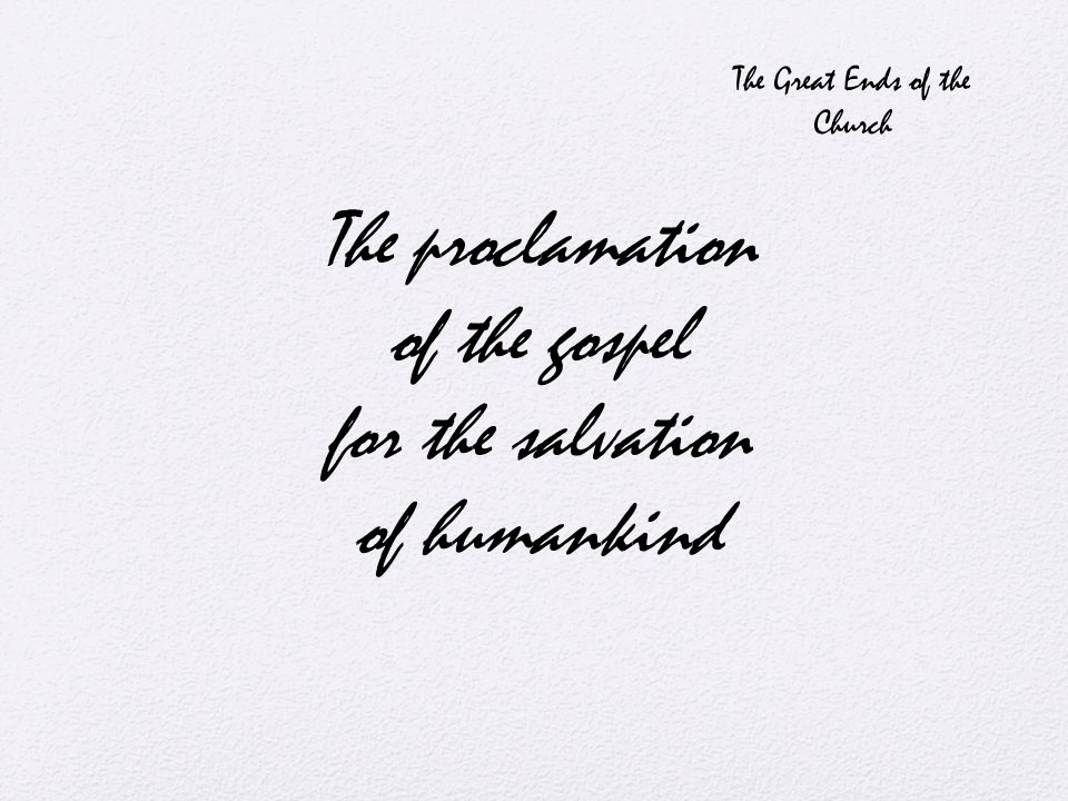The proclamation of the gospel for the salvation of humankind The Great Ends of the Church