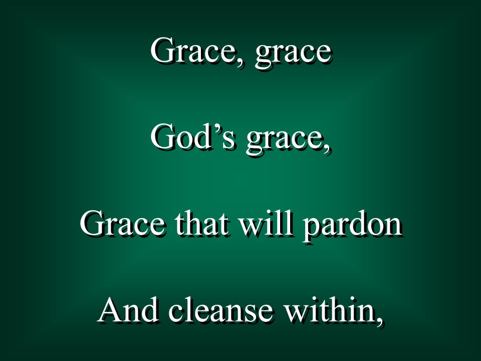 Grace, grace God's grace, Grace that will pardon And cleanse within, Grace, grace God's grace, Grace that will pardon And cleanse within,