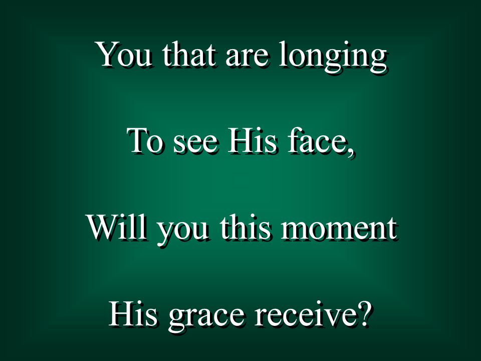 You that are longing To see His face, Will you this moment His grace receive.