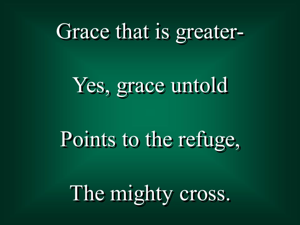 Grace that is greater- Yes, grace untold Points to the refuge, The mighty cross.