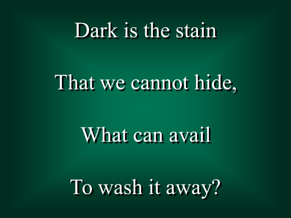 Dark is the stain That we cannot hide, What can avail To wash it away.