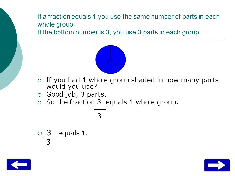 If a fraction equals 1 you use the same number of parts in each whole group.