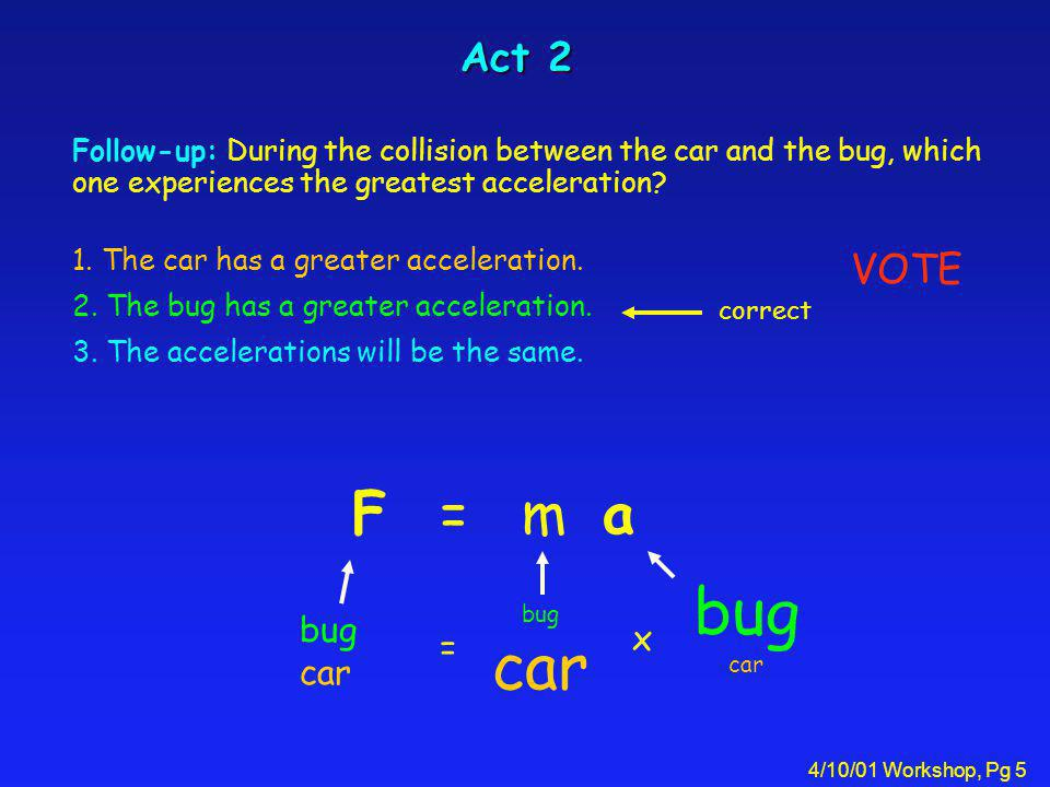 4/10/01 Workshop, Pg 5 Act 2 Follow-up: During the collision between the car and the bug, which one experiences the greatest acceleration.