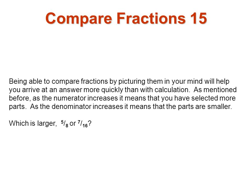 Being able to compare fractions by picturing them in your mind will help you arrive at an answer more quickly than with calculation. As mentioned befo