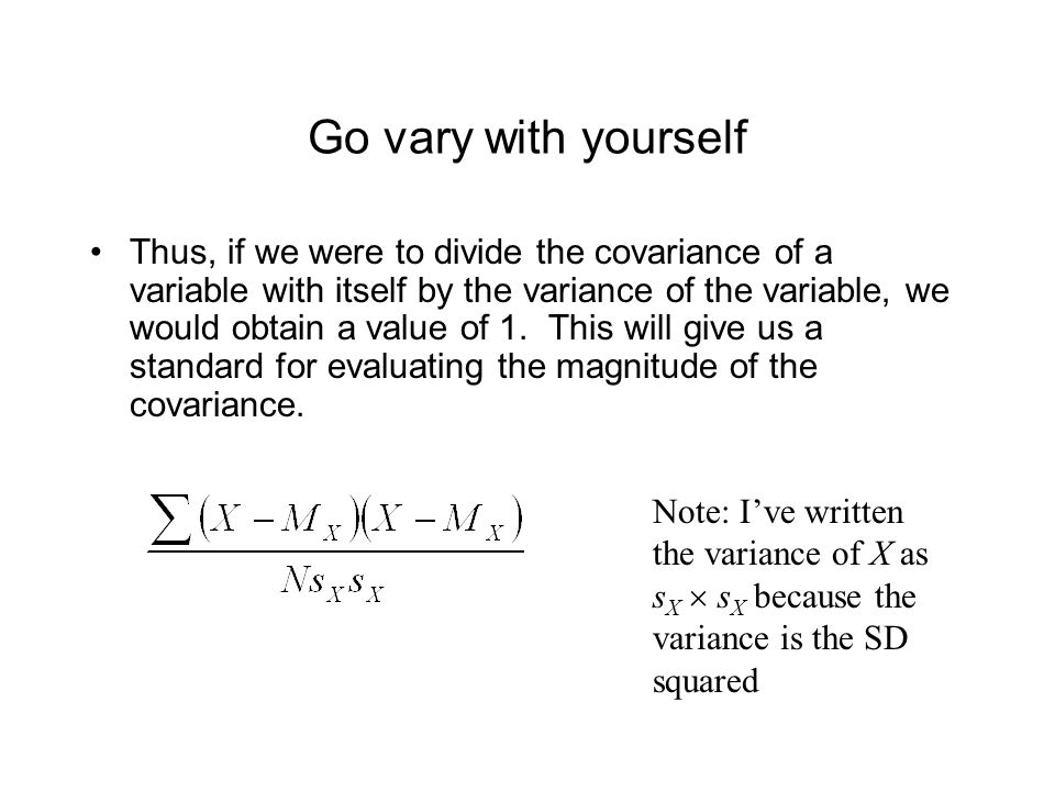 Go vary with yourself Thus, if we were to divide the covariance of a variable with itself by the variance of the variable, we would obtain a value of