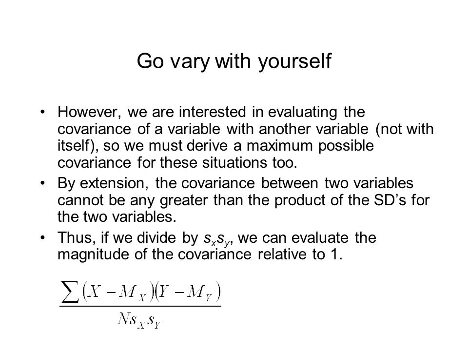 Go vary with yourself However, we are interested in evaluating the covariance of a variable with another variable (not with itself), so we must derive