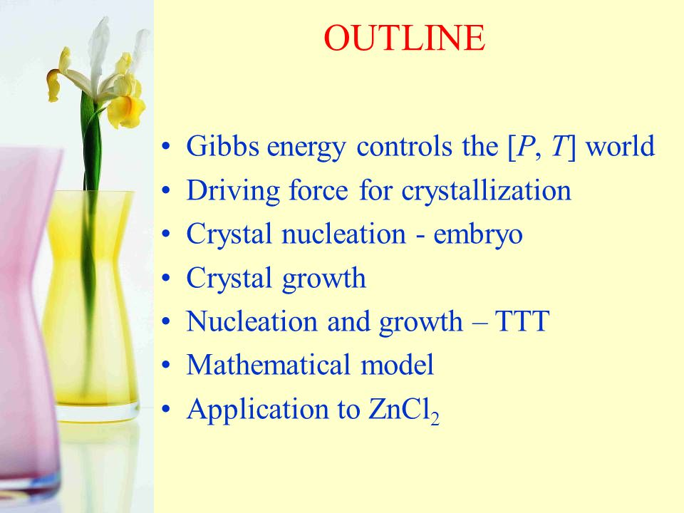 OUTLINE Gibbs energy controls the [P, T] world Driving force for crystallization Crystal nucleation - embryo Crystal growth Nucleation and growth – TTT Mathematical model Application to ZnCl 2