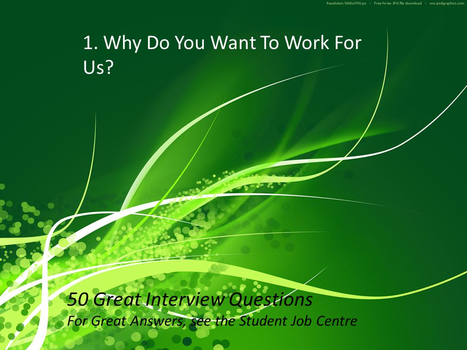 Why Do You Want To Work For Us? 50 Great Interview Questions For Great Answers, see the Student Job Centre 1. Why Do You Want To Work For Us?