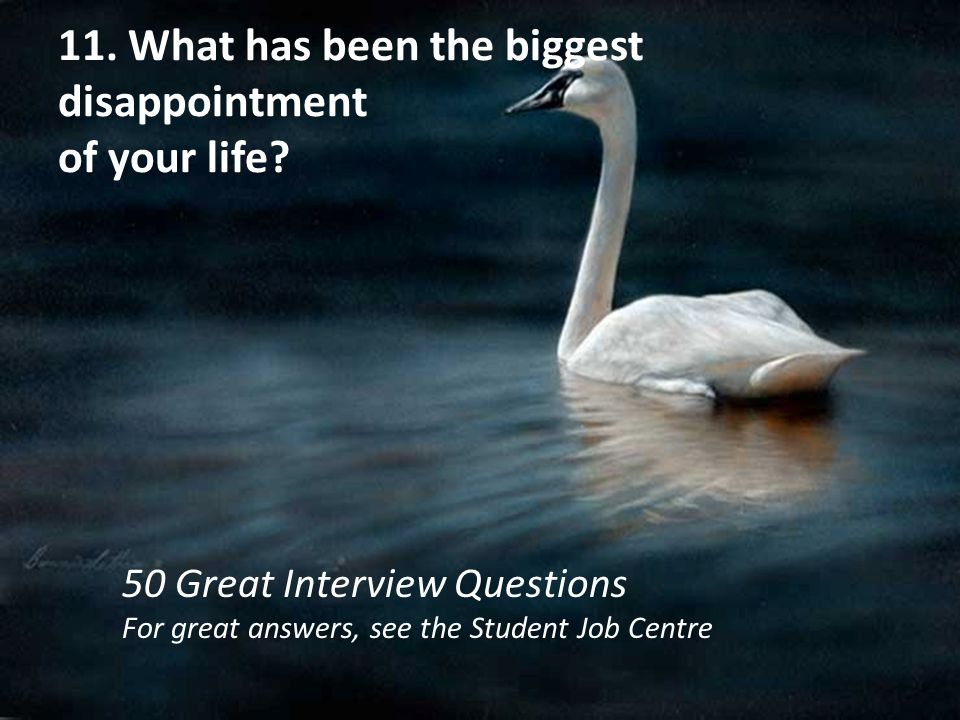 11. What has been the biggest disappointment of your life? 50 Great Interview Questions For great answers, see the Student Job Centre