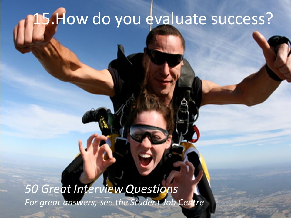 15.How do you evaluate success? 50 Great Interview Questions For great answers, see the Student Job Centre