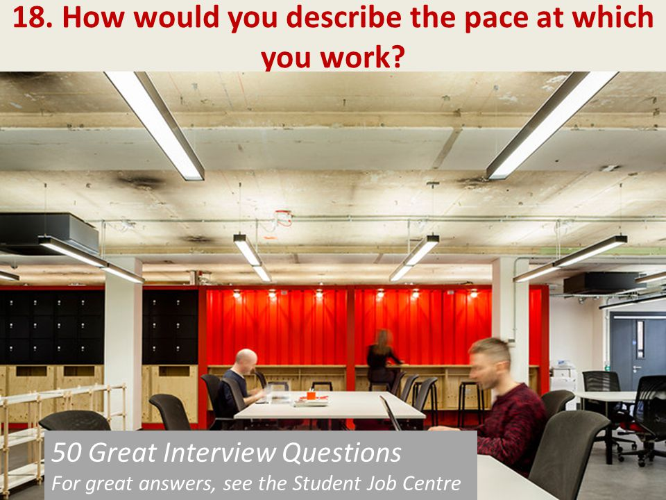 18. How would you describe the pace at which you work? 50 Great Interview Questions For great answers, see the Student Job Centre 50 Great Interview Q