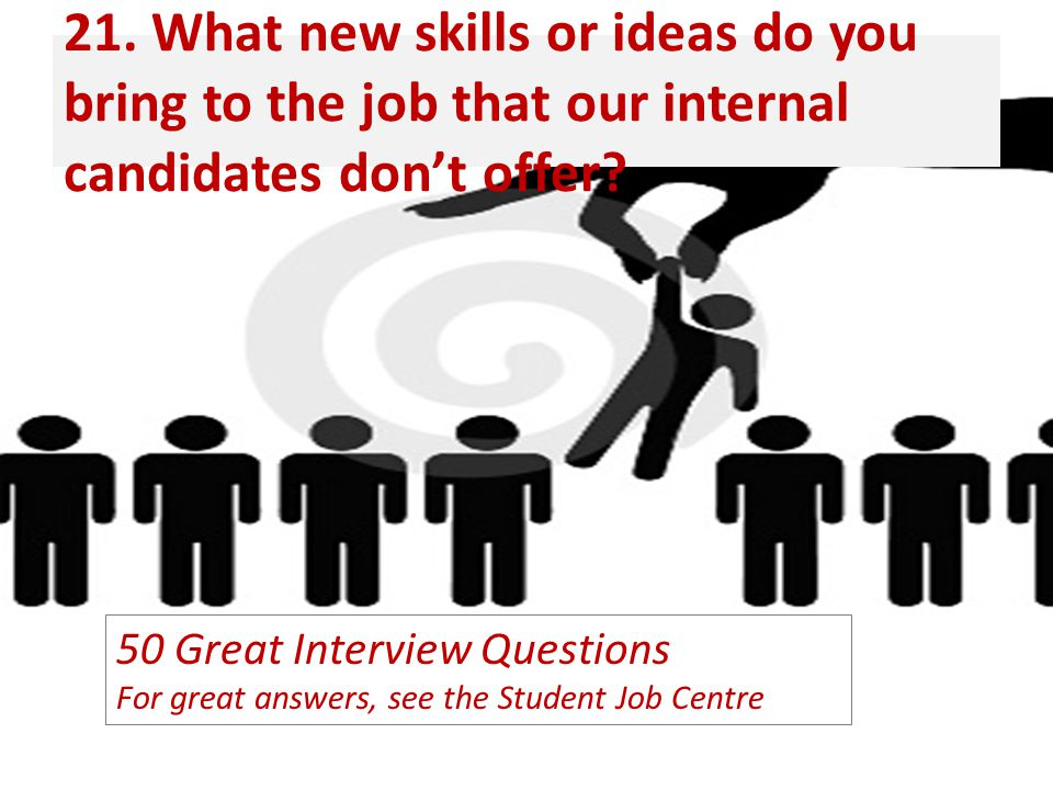 21. What new skills or ideas do you bring to the job that our internal candidates don't offer? 50 Great Interview Questions For great answers, see the