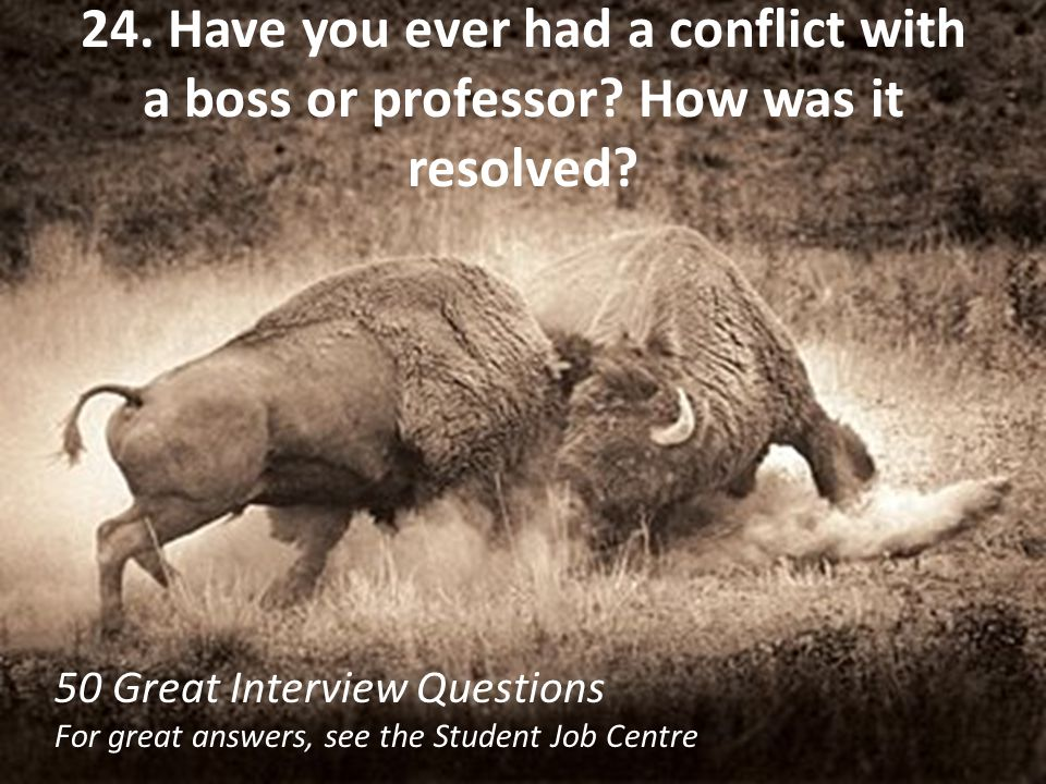 24. Have you ever had a conflict with a boss or professor? How was it resolved? 50 Great Interview Questions For great answers, see the Student Job Ce