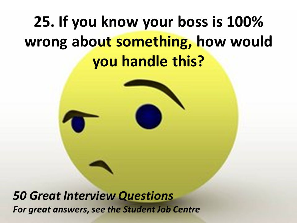 25. If you know your boss is 100% wrong about something, how would you handle this? 50 Great Interview Questions For great answers, see the Student Jo