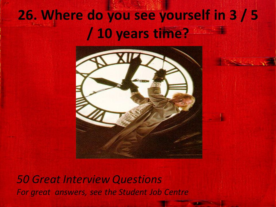 26. Where do you see yourself in 3 / 5 / 10 years time? 50 Great Interview Questions For great answers, see the Student Job Centre