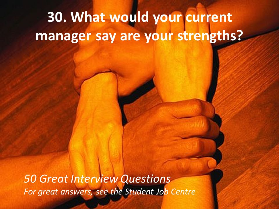 30. What would your current manager say are your strengths? 50 Great Interview Questions For great answers, see the Student Job Centre