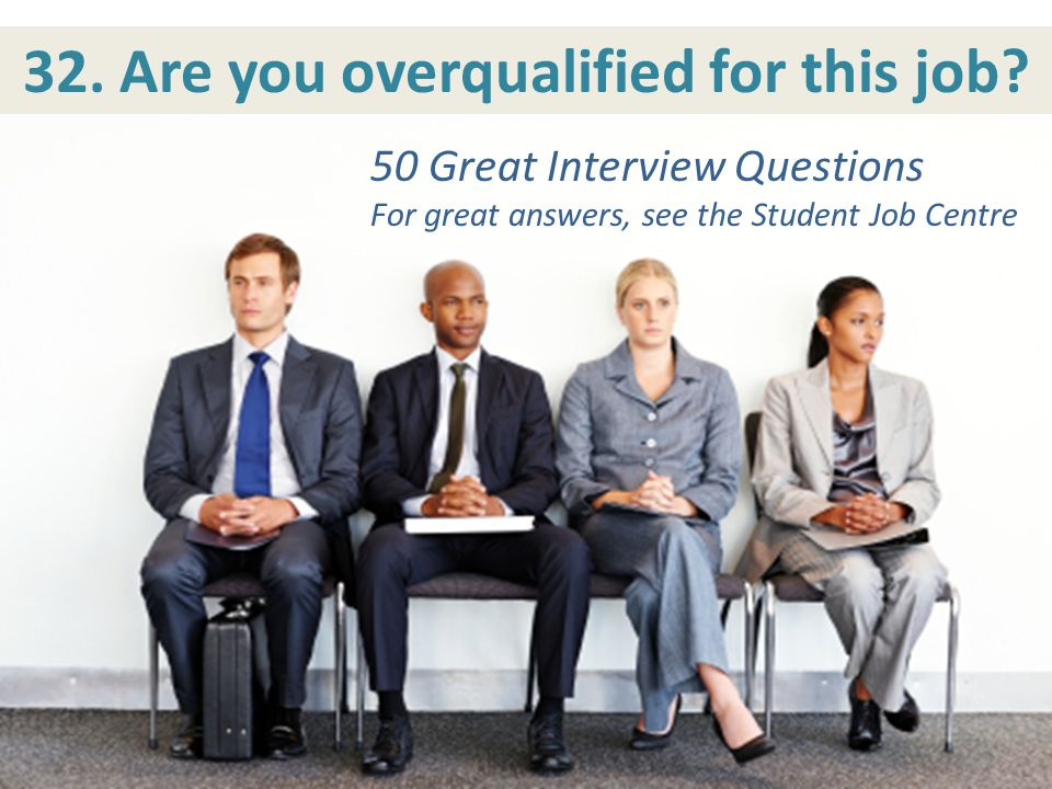 32. Are you overqualified for this job? 50 Great Interview Questions For great answers, see the Student Job Centre 50 Great Interview Questions For gr