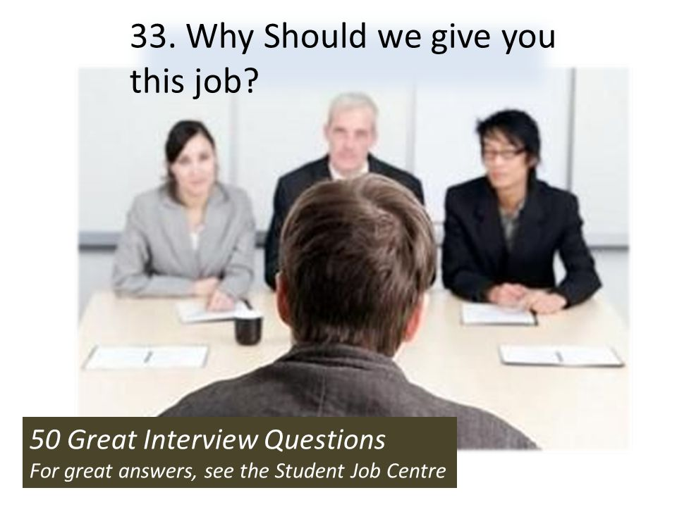 50 Great Interview Questions For great answers, see the Student Job Centre 33. Why Should we give you this job? 50 Great Interview Questions For great