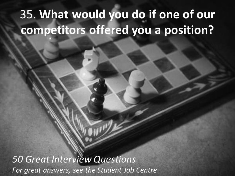 35. What would you do if one of our competitors offered you a position? 50 Great Interview Questions For great answers, see the Student Job Centre