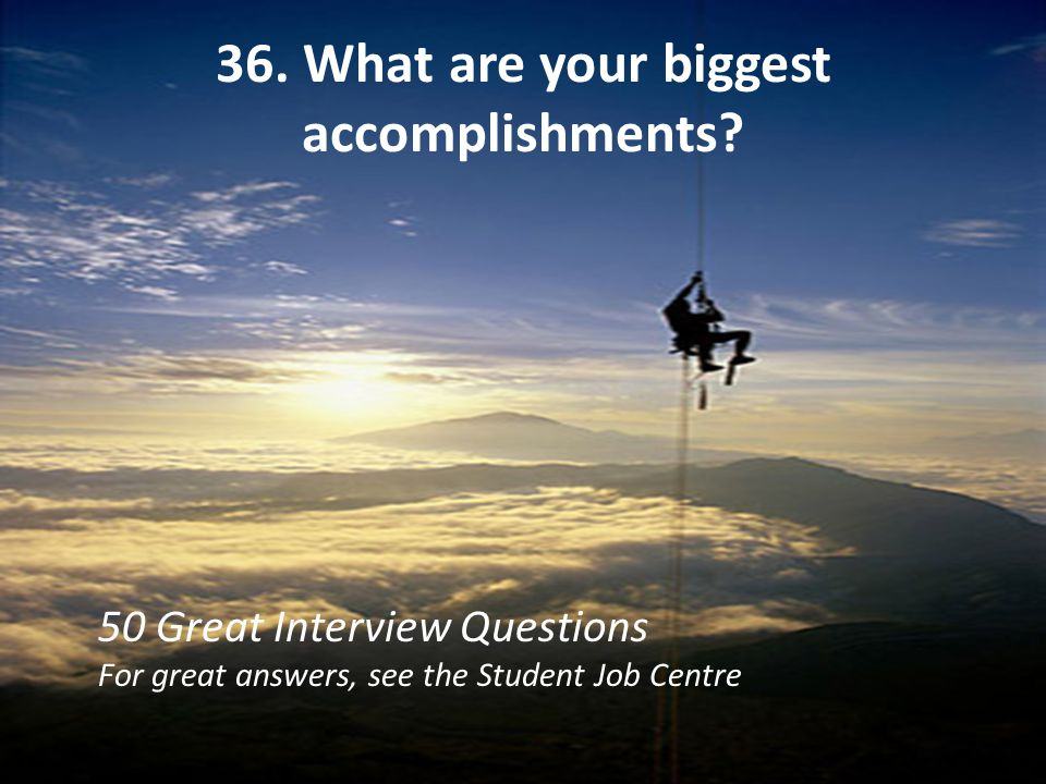 36. What are your biggest accomplishments? 50 Great Interview Questions For great answers, see the Student Job Centre
