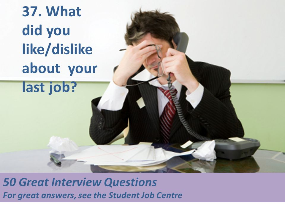 50 Great Interview Questions For great answers, see the Student Job Centre 37. What did you like/dislike about your last job?