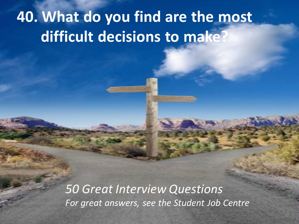 40. What do you find are the most difficult decisions to make? 50 Great Interview Questions For great answers, see the Student Job Centre
